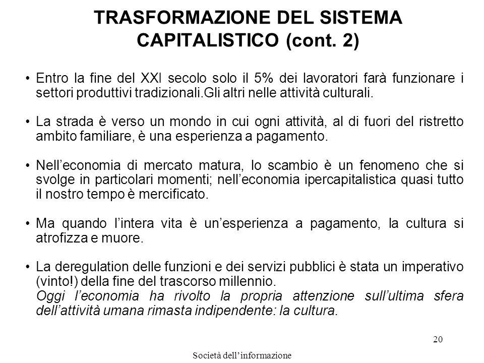Società dellinformazione 20 TRASFORMAZIONE DEL SISTEMA CAPITALISTICO (cont. 2) Entro la fine del XXI secolo solo il 5% dei lavoratori farà funzionare