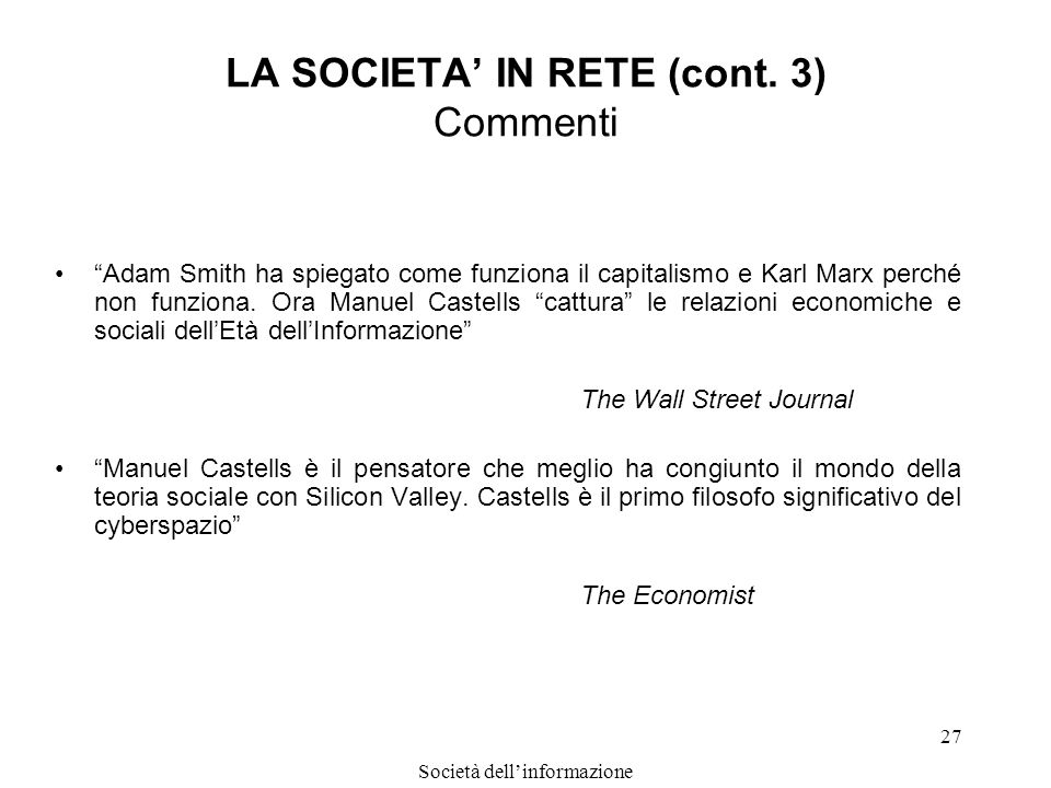 Società dellinformazione 27 LA SOCIETA IN RETE (cont. 3) Commenti Adam Smith ha spiegato come funziona il capitalismo e Karl Marx perché non funziona.