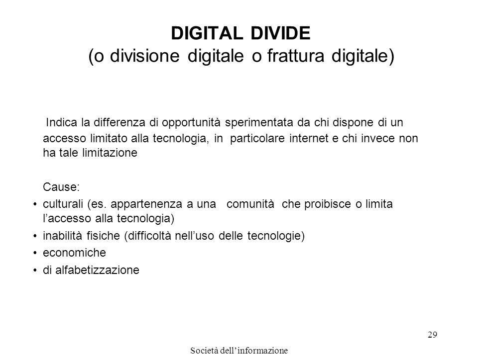 Società dellinformazione 29 DIGITAL DIVIDE (o divisione digitale o frattura digitale) Indica la differenza di opportunità sperimentata da chi dispone