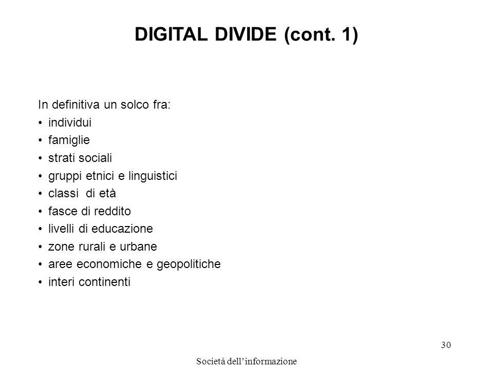 Società dellinformazione 30 DIGITAL DIVIDE (cont. 1) In definitiva un solco fra: individui famiglie strati sociali gruppi etnici e linguistici classi