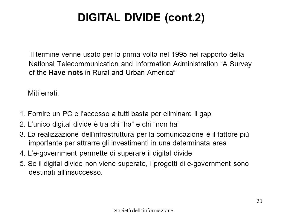 Società dellinformazione 31 Il termine venne usato per la prima volta nel 1995 nel rapporto della National Telecommunication and Information Administration A Survey of the Have nots in Rural and Urban America Miti errati: 1.