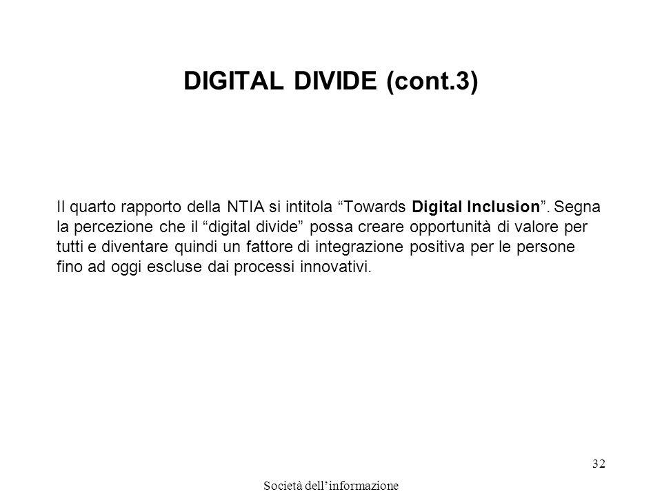 Società dellinformazione 32 DIGITAL DIVIDE (cont.3) Il quarto rapporto della NTIA si intitola Towards Digital Inclusion. Segna la percezione che il di