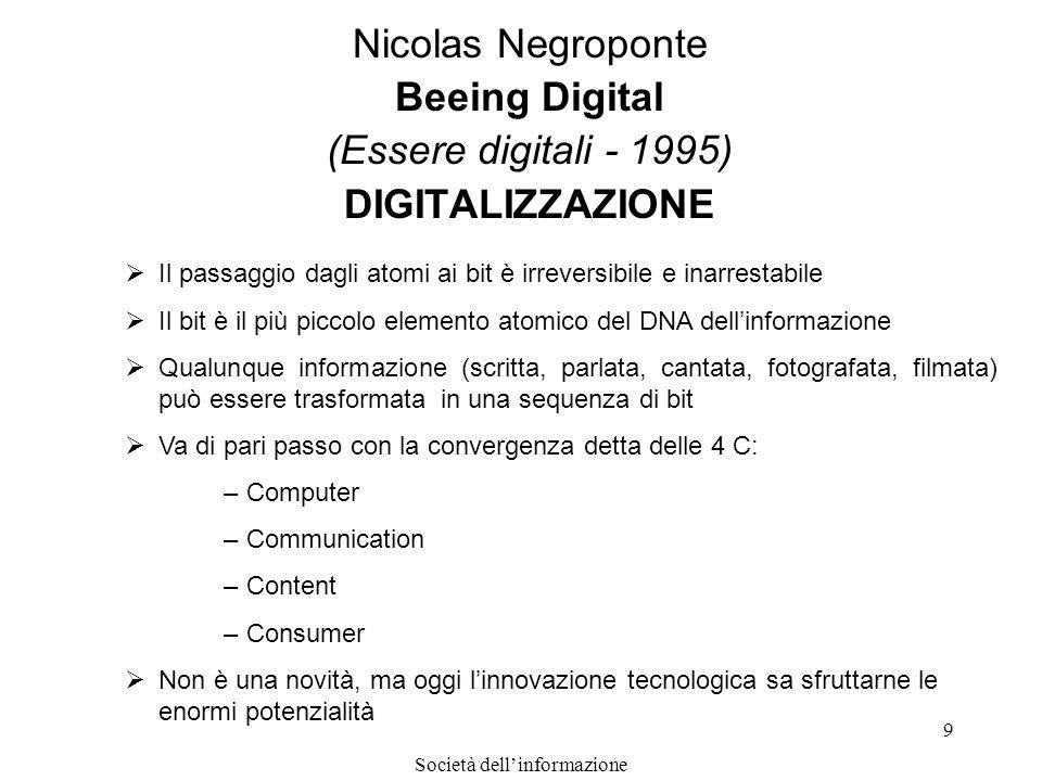 Società dellinformazione 9 Nicolas Negroponte Beeing Digital (Essere digitali - 1995) DIGITALIZZAZIONE Il passaggio dagli atomi ai bit è irreversibile