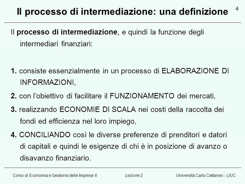 Corso di Economia e Gestione delle Imprese IIUniversità Carlo Cattaneo - LIUCLezione 2 4 Il processo di intermediazione: una definizione Il processo di intermediazione, e quindi la funzione degli intermediari finanziari: 1.