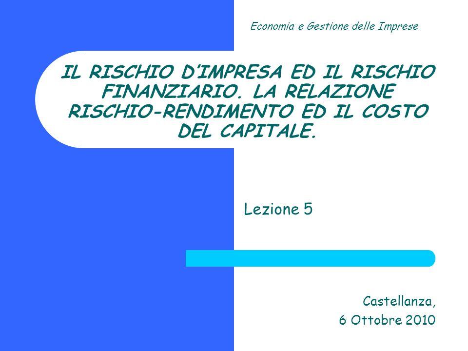 IL RISCHIO DIMPRESA ED IL RISCHIO FINANZIARIO. LA RELAZIONE RISCHIO-RENDIMENTO ED IL COSTO DEL CAPITALE. Lezione 5 Castellanza, 6 Ottobre 2010 Economi