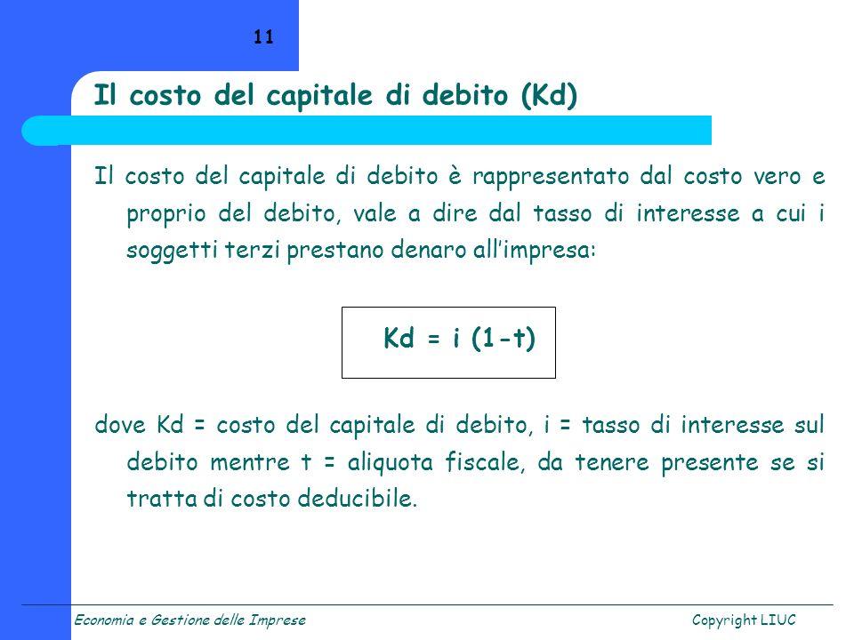Economia e Gestione delle ImpreseCopyright LIUC 11 Il costo del capitale di debito è rappresentato dal costo vero e proprio del debito, vale a dire da