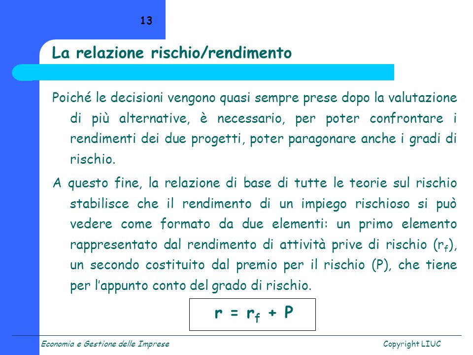 Economia e Gestione delle ImpreseCopyright LIUC 13 La relazione rischio/rendimento Poiché le decisioni vengono quasi sempre prese dopo la valutazione