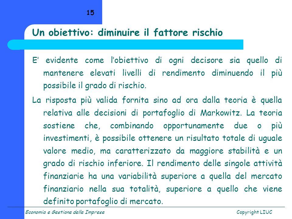 Economia e Gestione delle ImpreseCopyright LIUC 15 Un obiettivo: diminuire il fattore rischio E evidente come lobiettivo di ogni decisore sia quello d