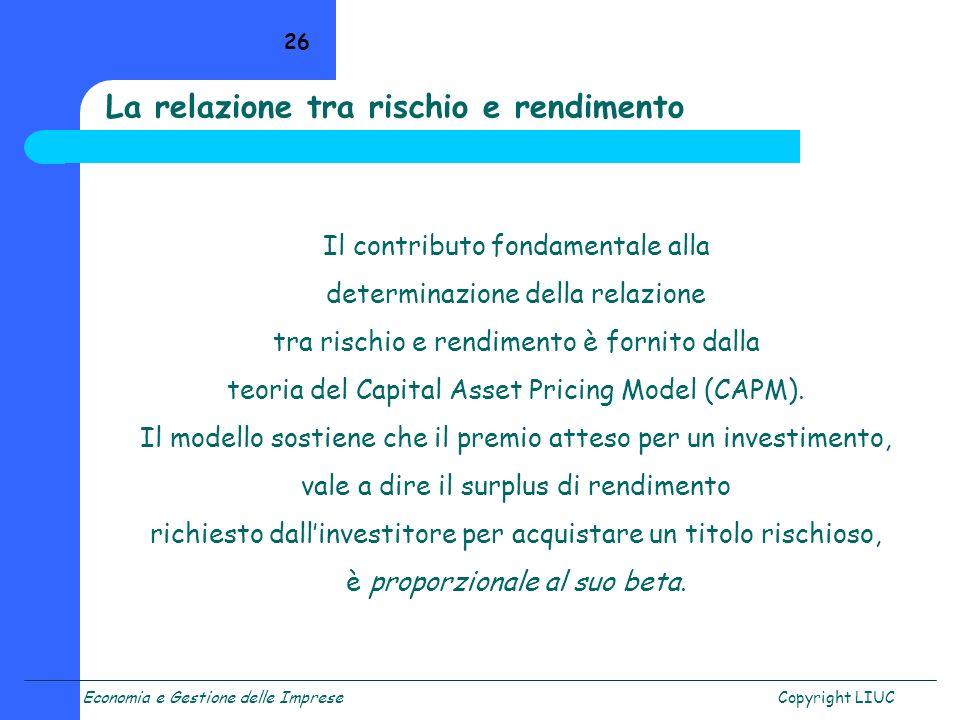 Economia e Gestione delle ImpreseCopyright LIUC 26 La relazione tra rischio e rendimento Il contributo fondamentale alla determinazione della relazion