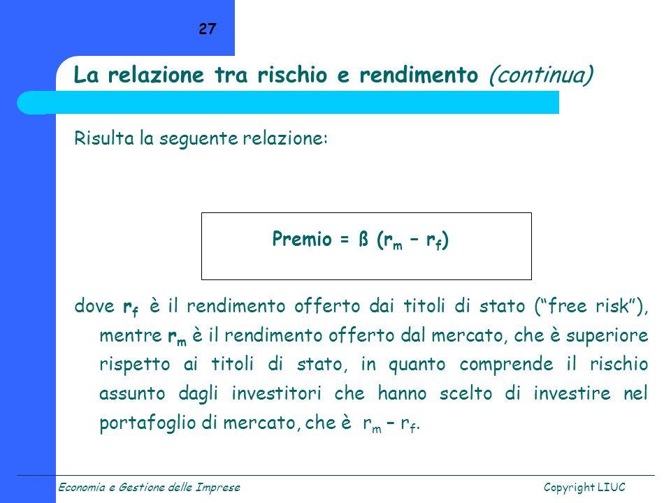 Economia e Gestione delle ImpreseCopyright LIUC 27 Risulta la seguente relazione: Premio = ß (r m – r f ) dove r f è il rendimento offerto dai titoli