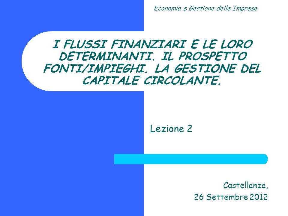 I FLUSSI FINANZIARI E LE LORO DETERMINANTI. IL PROSPETTO FONTI/IMPIEGHI. LA GESTIONE DEL CAPITALE CIRCOLANTE. Lezione 2 Castellanza, 26 Settembre 2012