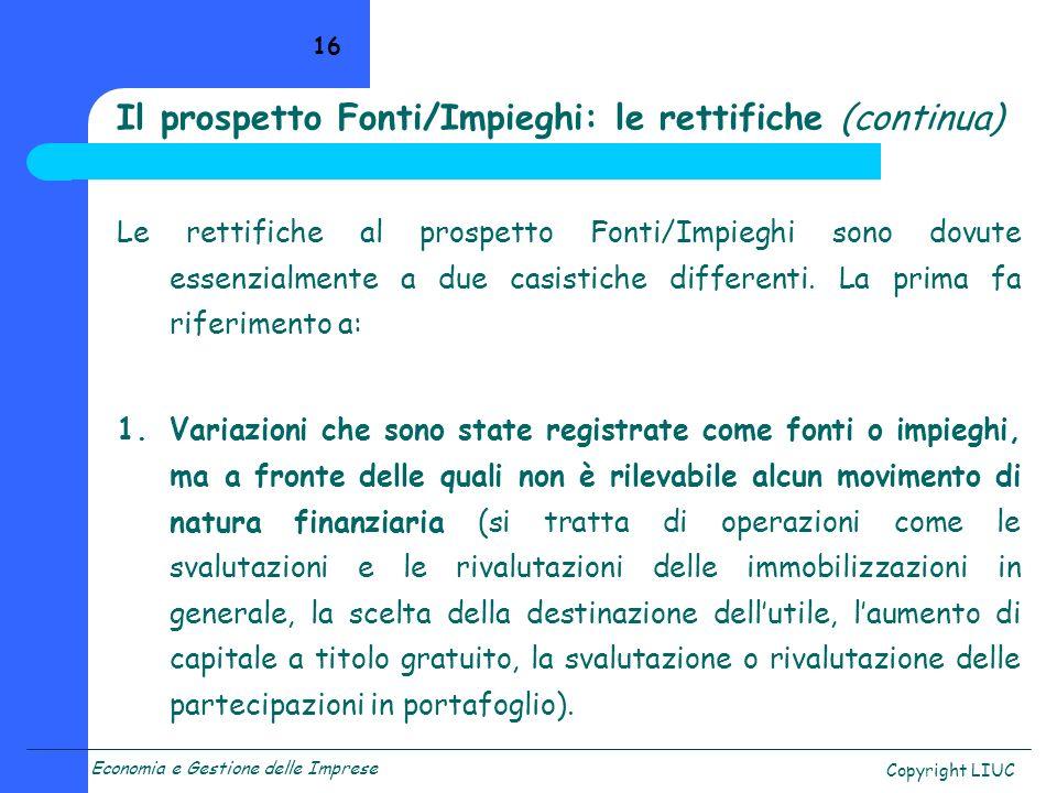 Economia e Gestione delle Imprese Copyright LIUC 16 Le rettifiche al prospetto Fonti/Impieghi sono dovute essenzialmente a due casistiche differenti.