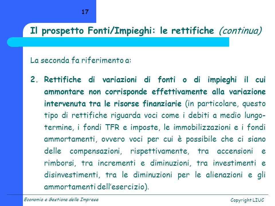 Economia e Gestione delle Imprese Copyright LIUC 17 La seconda fa riferimento a: 2.Rettifiche di variazioni di fonti o di impieghi il cui ammontare no