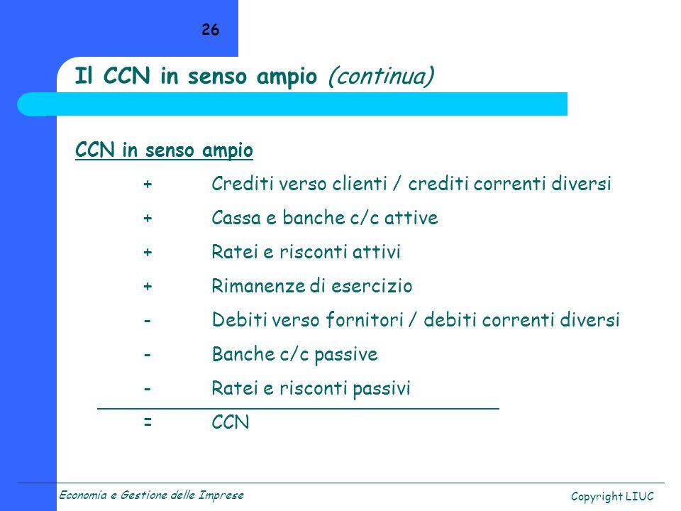 Economia e Gestione delle Imprese Copyright LIUC 26 CCN in senso ampio +Crediti verso clienti / crediti correnti diversi +Cassa e banche c/c attive +R