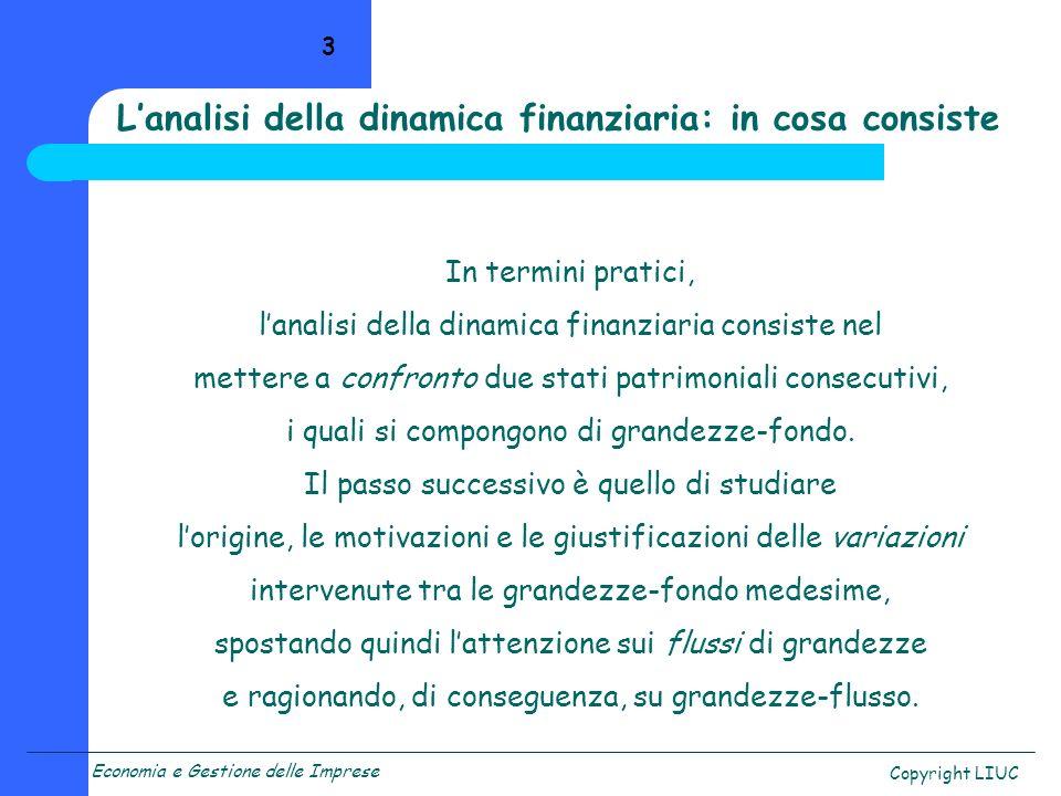 Economia e Gestione delle Imprese Copyright LIUC 3 In termini pratici, lanalisi della dinamica finanziaria consiste nel mettere a confronto due stati