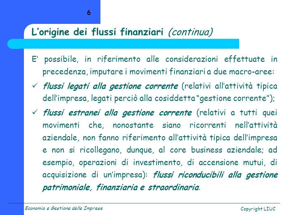 Economia e Gestione delle Imprese Copyright LIUC 7 La distinzione per natura dei flussi finanziari riveste particolare importanza per individuare quali siano le forze e le componenti alla base della dinamica finanziaria e in quale area gestionale esse trovino origine.