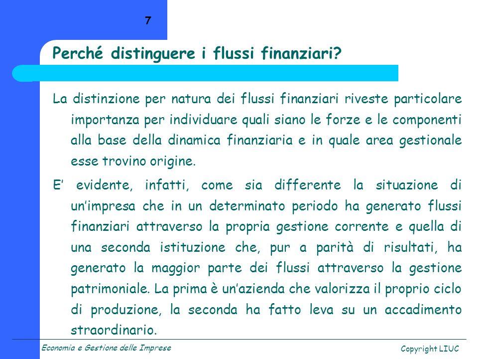 Economia e Gestione delle Imprese Copyright LIUC 8 I principali strumenti per linterpretazione dei flussi di risorse finanziarie tipici dellimpresa sono: il prospetto Fonti/Impieghi, per levidenziazione dei flussi rilevanti; il Rendiconto Finanziario, per lindividuazione della natura dei flussi rilevanti e del loro contributo alla dinamica complessiva.