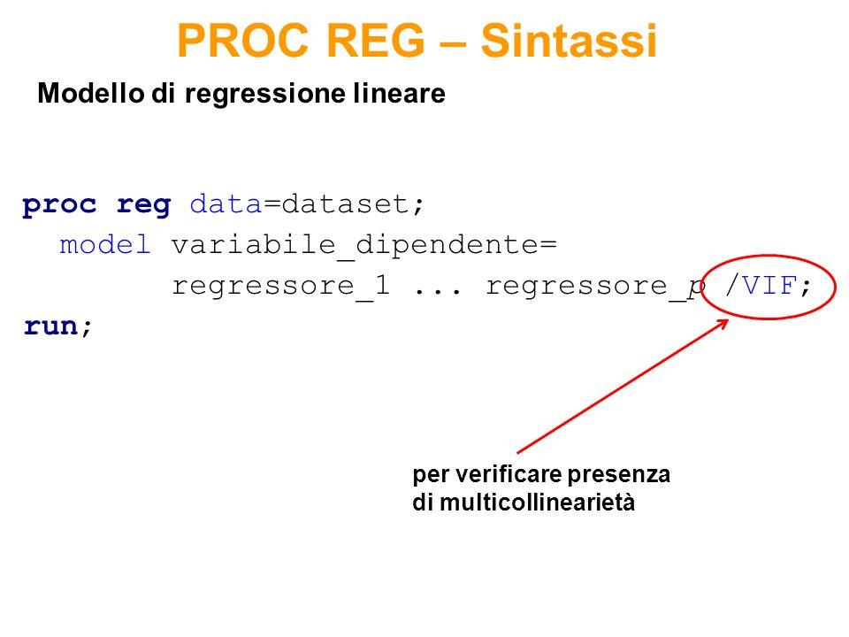 proc reg data=dataset; model variabile_dipendente= regressore_1... regressore_p /VIF; run; Modello di regressione lineare PROC REG – Sintassi per veri