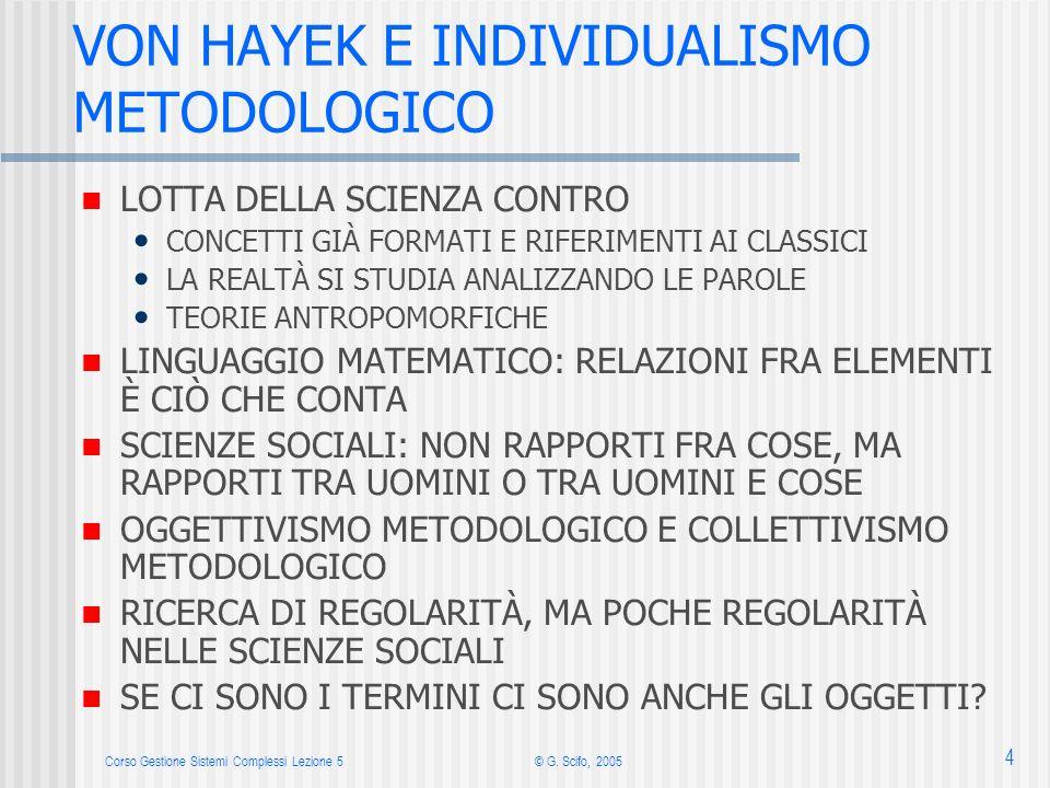 Corso Gestione Sistemi Complessi Lezione 5© G. Scifo, 2005 4 VON HAYEK E INDIVIDUALISMO METODOLOGICO LOTTA DELLA SCIENZA CONTRO CONCETTI GIÀ FORMATI E