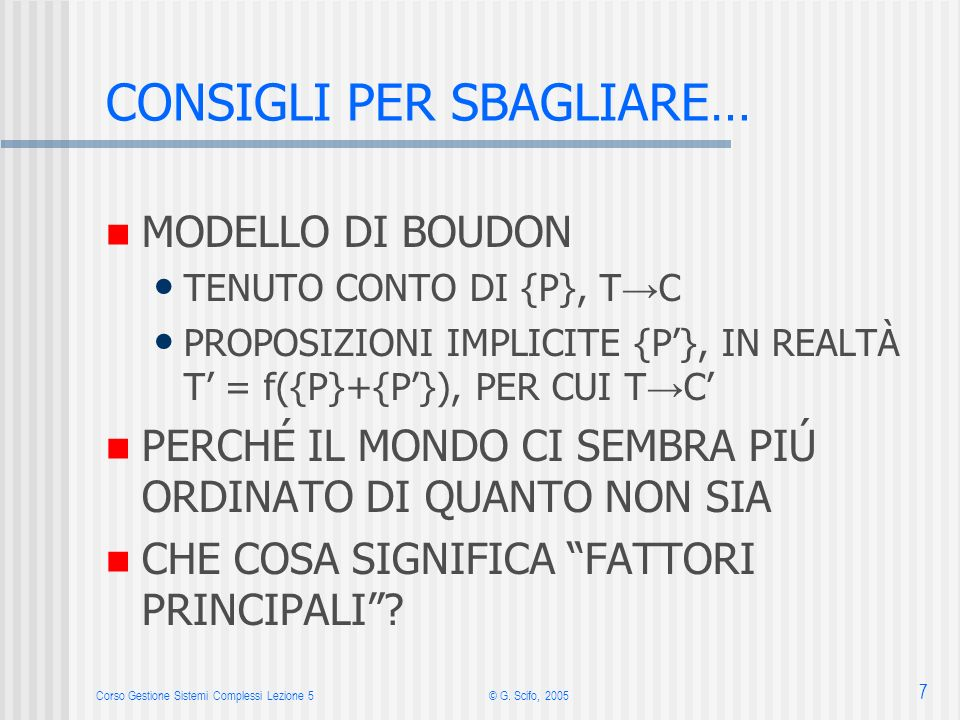 Corso Gestione Sistemi Complessi Lezione 5© G. Scifo, 2005 7 CONSIGLI PER SBAGLIARE… MODELLO DI BOUDON TENUTO CONTO DI {P}, T C PROPOSIZIONI IMPLICITE
