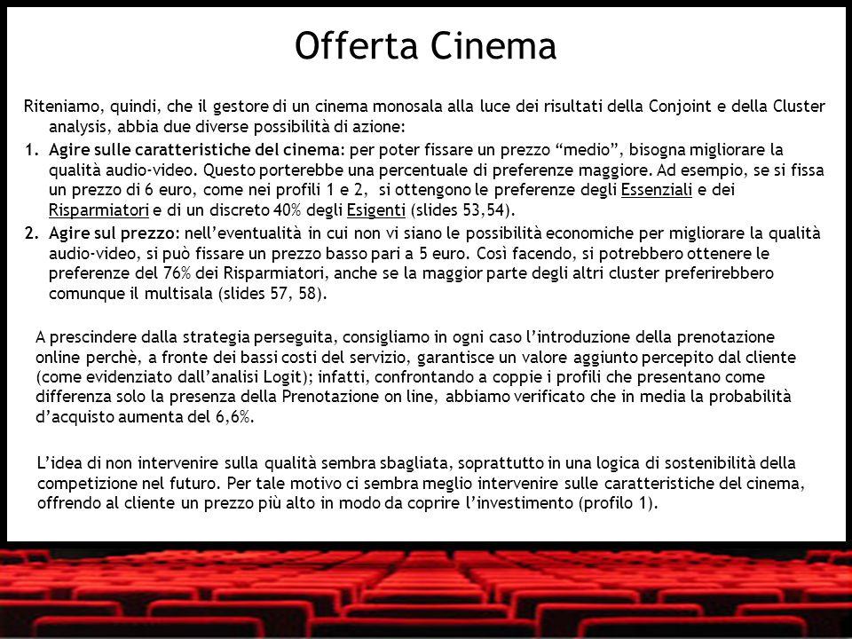 Riteniamo, quindi, che il gestore di un cinema monosala alla luce dei risultati della Conjoint e della Cluster analysis, abbia due diverse possibilità