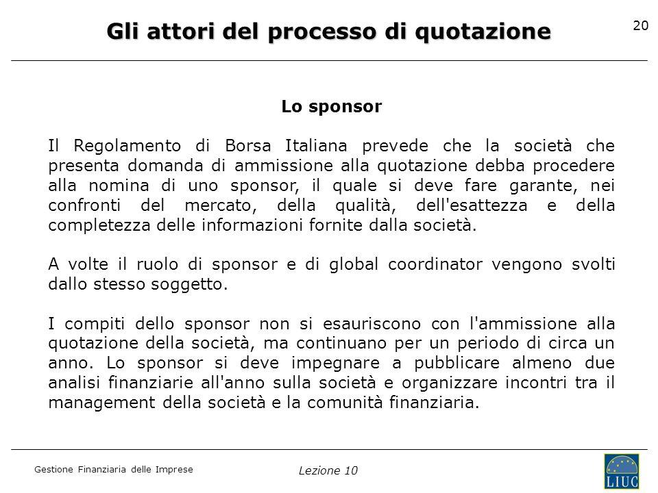 Gestione Finanziaria delle Imprese Lezione 10 20 Gli attori del processo di quotazione Lo sponsor Il Regolamento di Borsa Italiana prevede che la soci