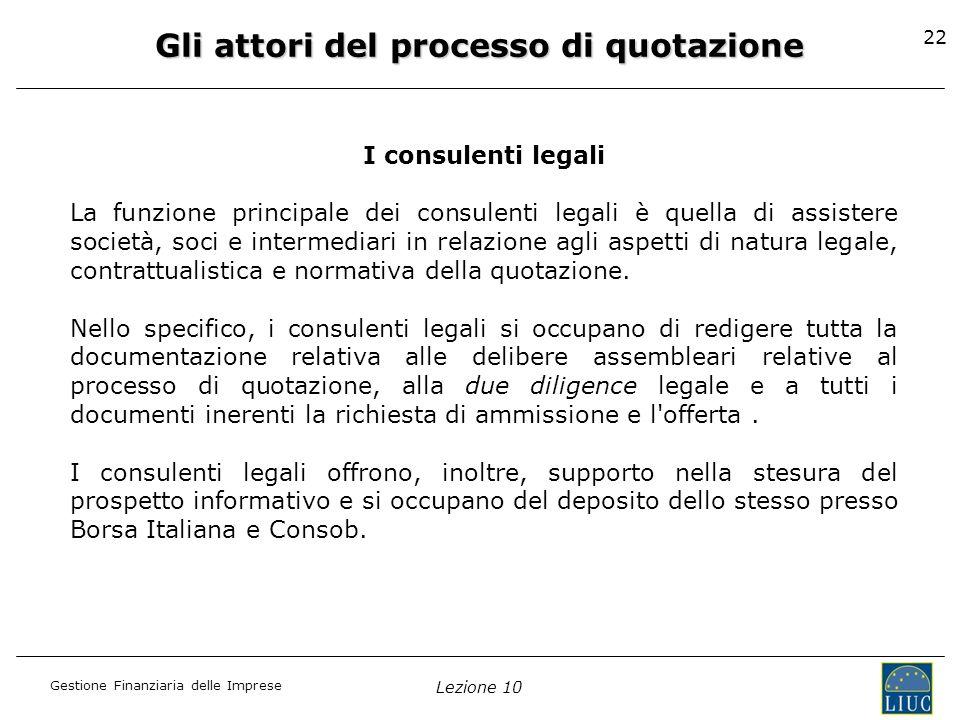 Gestione Finanziaria delle Imprese Lezione 10 22 Gli attori del processo di quotazione I consulenti legali La funzione principale dei consulenti legal