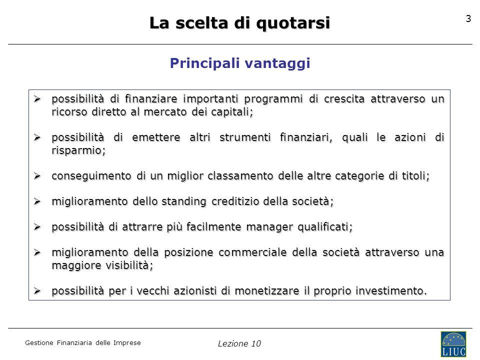 Gestione Finanziaria delle Imprese Lezione 10 3 La scelta di quotarsi Principali vantaggi possibilità di finanziare importanti programmi di crescita a