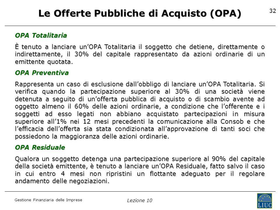 Gestione Finanziaria delle Imprese Lezione 10 32 Le Offerte Pubbliche di Acquisto (OPA) OPA Totalitaria È tenuto a lanciare unOPA Totalitaria il sogge
