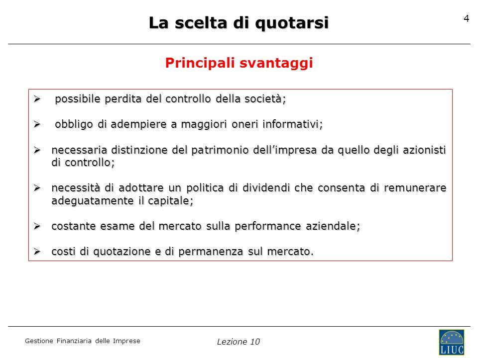 Gestione Finanziaria delle Imprese Lezione 10 4 La scelta di quotarsi Principali svantaggi possibile perdita del controllo della società; possibile pe