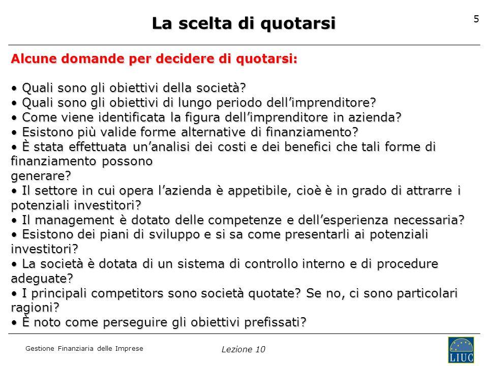 Gestione Finanziaria delle Imprese Lezione 10 5 Alcune domande per decidere di quotarsi: Quali sono gli obiettivi della società? Quali sono gli obiett