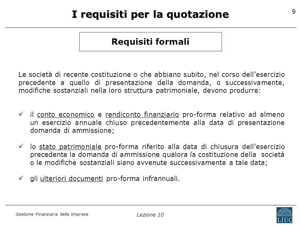 Gestione Finanziaria delle Imprese Lezione 10 9 I requisiti per la quotazione Requisiti formali Le società di recente costituzione o che abbiano subit