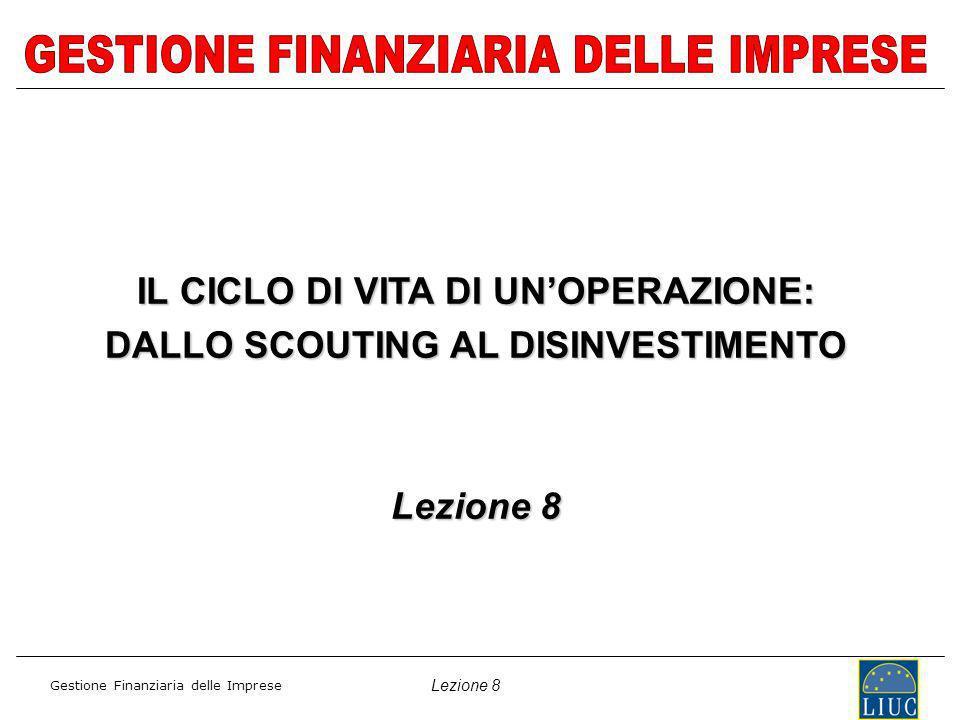 Lezione 8 Gestione Finanziaria delle Imprese IL CICLO DI VITA DI UNOPERAZIONE: DALLO SCOUTING AL DISINVESTIMENTO Lezione 8