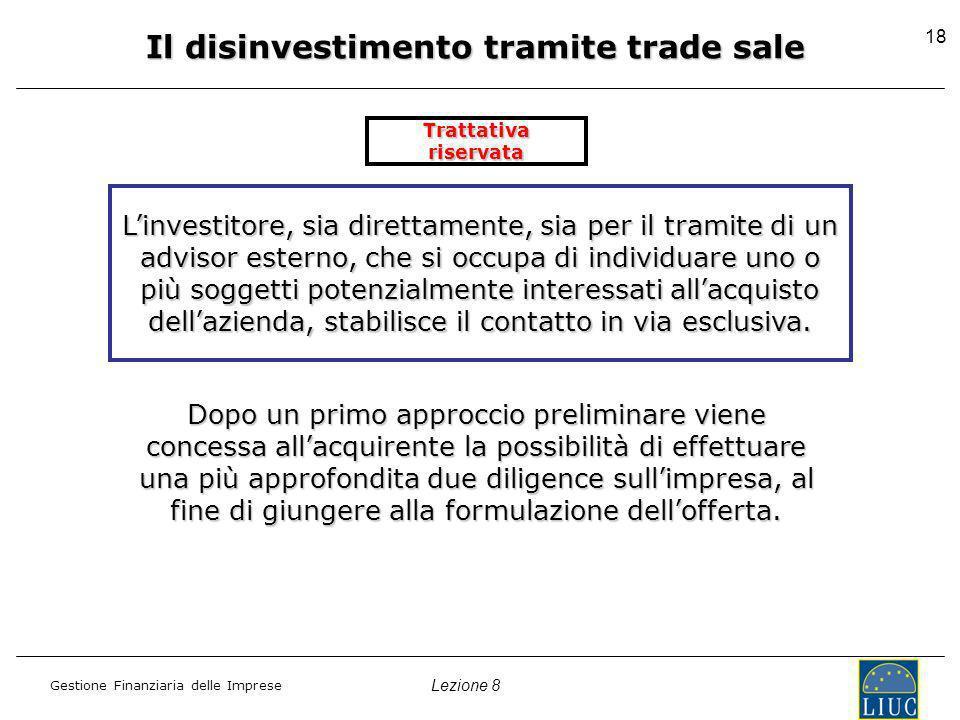 Lezione 8 Gestione Finanziaria delle Imprese 18 Il disinvestimento tramite trade sale Trattativa riservata Linvestitore, sia direttamente, sia per il tramite di un advisor esterno, che si occupa di individuare uno o più soggetti potenzialmente interessati allacquisto dellazienda, stabilisce il contatto in via esclusiva.