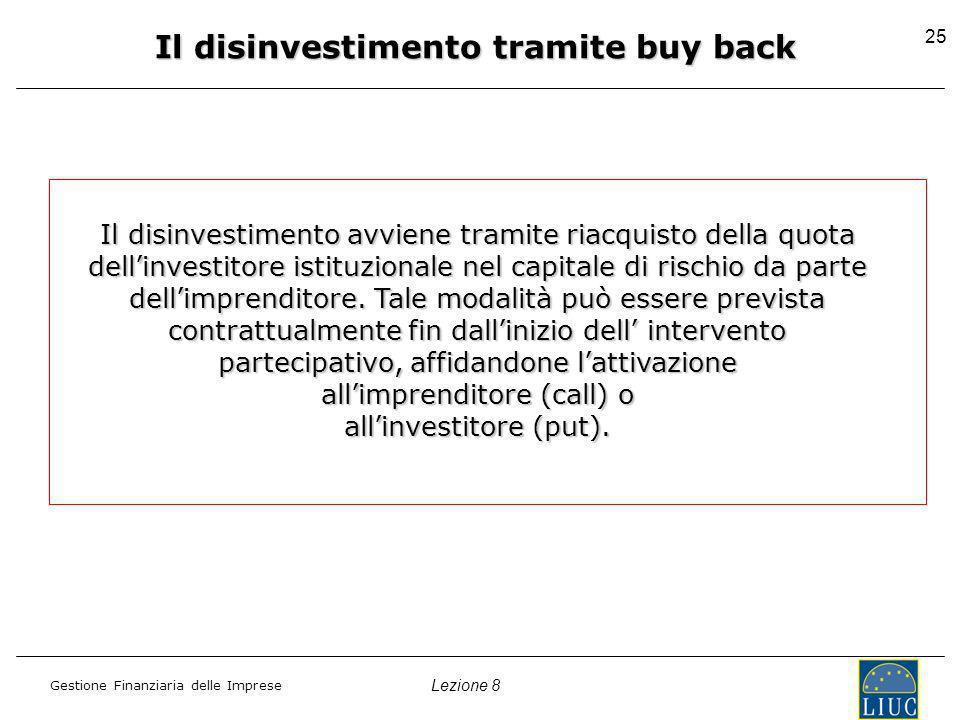 Lezione 8 Gestione Finanziaria delle Imprese 25 Il disinvestimento tramite buy back Il disinvestimento avviene tramite riacquisto della quota dellinvestitore istituzionale nel capitale di rischio da parte dellimprenditore.