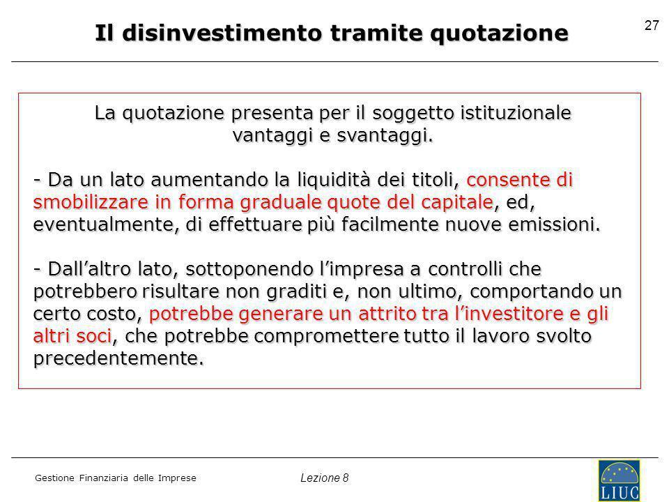 Lezione 8 Gestione Finanziaria delle Imprese 27 Il disinvestimento tramite quotazione La quotazione presenta per il soggetto istituzionale vantaggi e svantaggi.
