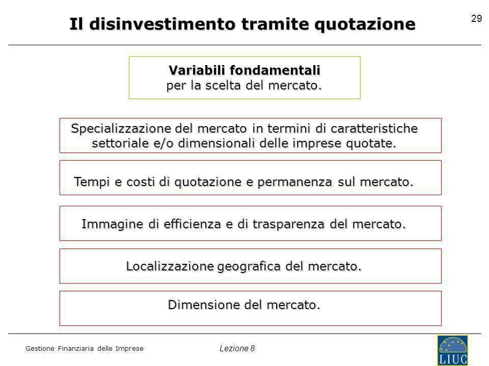 Lezione 8 Gestione Finanziaria delle Imprese 29 Il disinvestimento tramite quotazione Variabili fondamentali per la scelta del mercato.