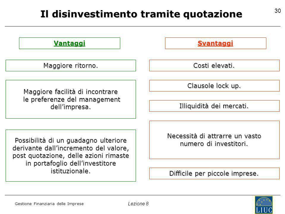 Lezione 8 Gestione Finanziaria delle Imprese 30 Il disinvestimento tramite quotazione Vantaggi Maggiore ritorno.