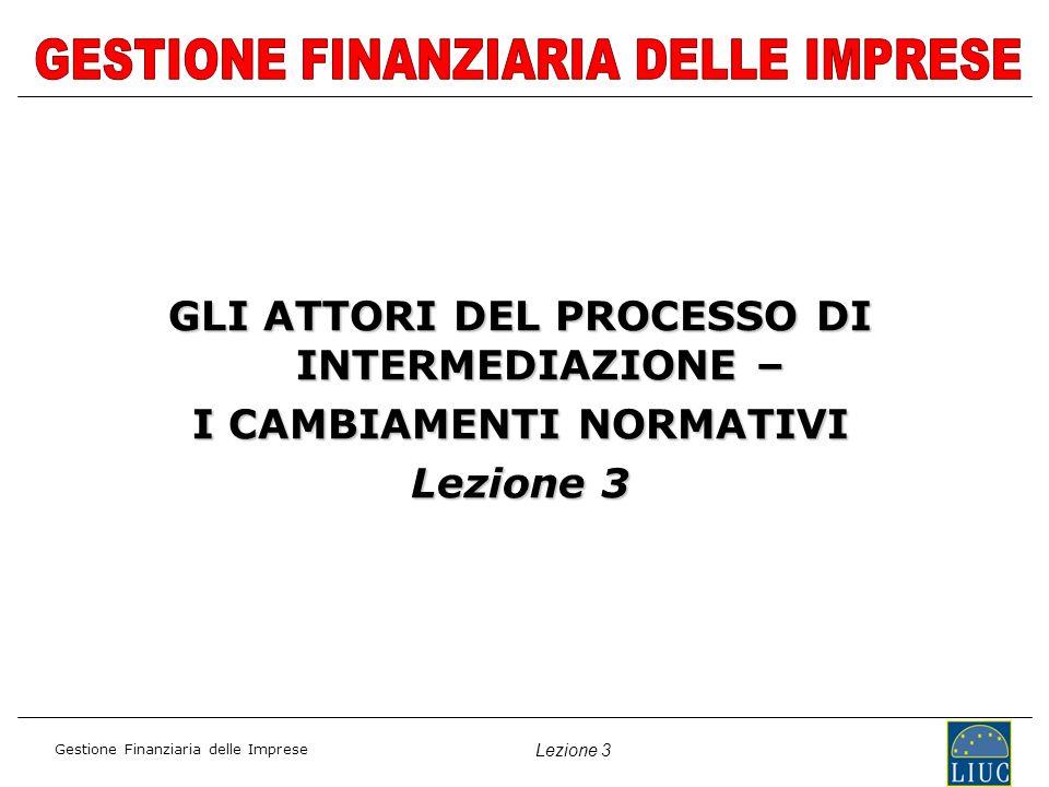 Gestione Finanziaria delle Imprese Lezione 3 GLI ATTORI DEL PROCESSO DI INTERMEDIAZIONE – I CAMBIAMENTI NORMATIVI Lezione 3