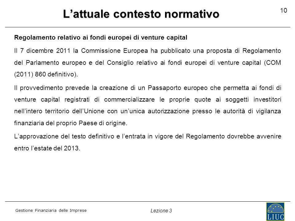 Gestione Finanziaria delle Imprese Lezione 3 10 Lattuale contesto normativo Regolamento relativo ai fondi europei di venture capital Il 7 dicembre 2011 la Commissione Europea ha pubblicato una proposta di Regolamento del Parlamento europeo e del Consiglio relativo ai fondi europei di venture capital (COM (2011) 860 definitivo).