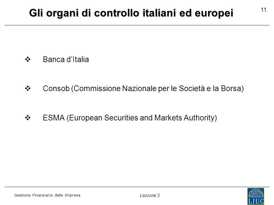 Gestione Finanziaria delle Imprese Lezione 3 11 Gli organi di controllo italiani ed europei Banca dItalia Consob (Commissione Nazionale per le Società e la Borsa) ESMA (European Securities and Markets Authority)