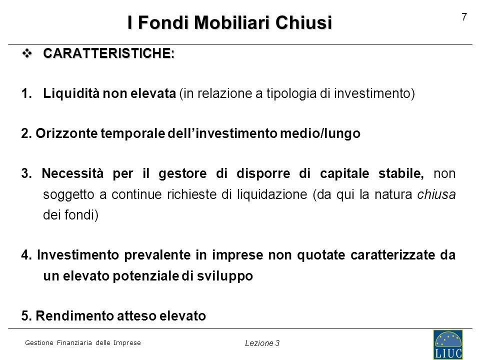 Gestione Finanziaria delle Imprese Lezione 3 7 I Fondi Mobiliari Chiusi CARATTERISTICHE: CARATTERISTICHE: 1.Liquidità non elevata (in relazione a tipologia di investimento) 2.