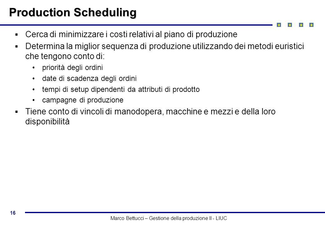 16 Marco Bettucci – Gestione della produzione II - LIUC Production Scheduling Cerca di minimizzare i costi relativi al piano di produzione Determina l