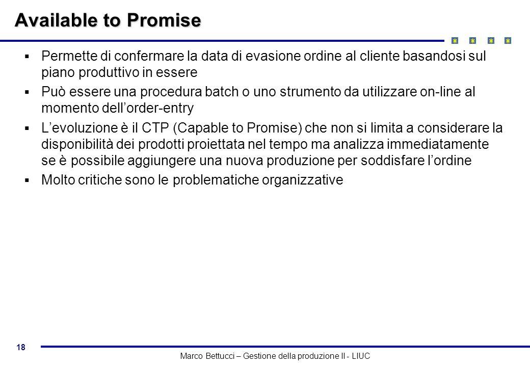 18 Marco Bettucci – Gestione della produzione II - LIUC Available to Promise Permette di confermare la data di evasione ordine al cliente basandosi su