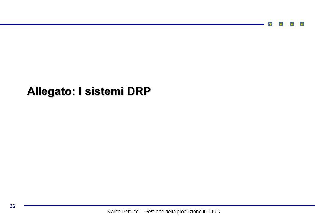 36 Marco Bettucci – Gestione della produzione II - LIUC Allegato: I sistemi DRP