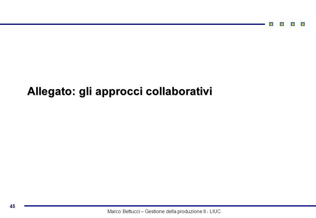 45 Marco Bettucci – Gestione della produzione II - LIUC Allegato: gli approcci collaborativi