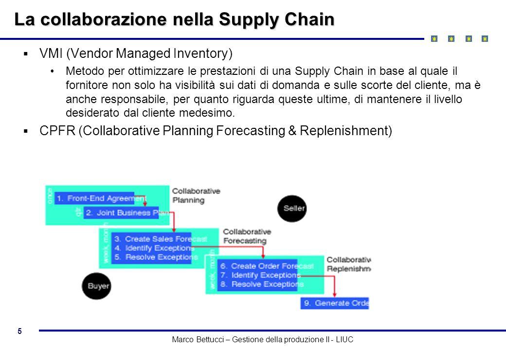 5 Marco Bettucci – Gestione della produzione II - LIUC La collaborazione nella Supply Chain VMI (Vendor Managed Inventory) Metodo per ottimizzare le p