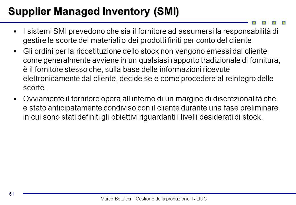 51 Marco Bettucci – Gestione della produzione II - LIUC Supplier Managed Inventory (SMI) I sistemi SMI prevedono che sia il fornitore ad assumersi la