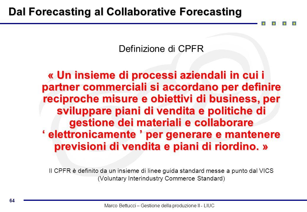 64 Marco Bettucci – Gestione della produzione II - LIUC Dal Forecasting al Collaborative Forecasting Definizione di CPFR « Un insieme di processi azie