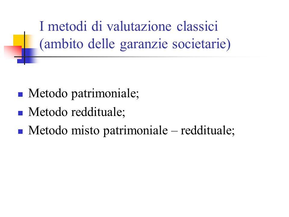 I metodi di valutazione classici (ambito delle garanzie societarie) Metodo patrimoniale; Metodo reddituale; Metodo misto patrimoniale – reddituale;